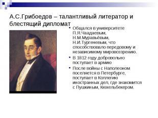 А.С.Грибоедов – талантливый литератор и блестящий дипломат Общался в университет
