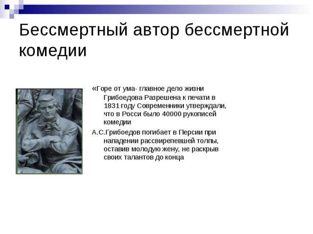 Бессмертный автор бессмертной комедии «Горе от ума- главное дело жизни Грибоедова Разрешена к печати в 1831 году Современники утверждали, что в Росси было 40000 рукописей комедииА.С.Грибоедов погибает в Персии при нападении рассвирепевшей толпы, ост…