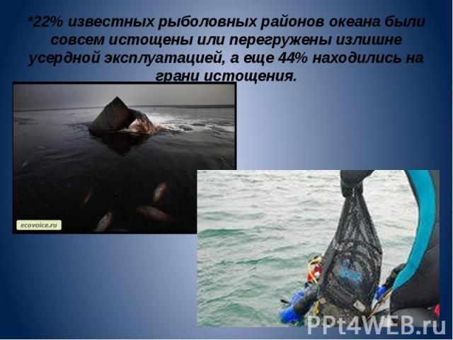 *22% известных рыболовных районов океана были совсем истощены или перегружены излишне усердной эксплуатацией, а еще 44% находились на грани истощения.