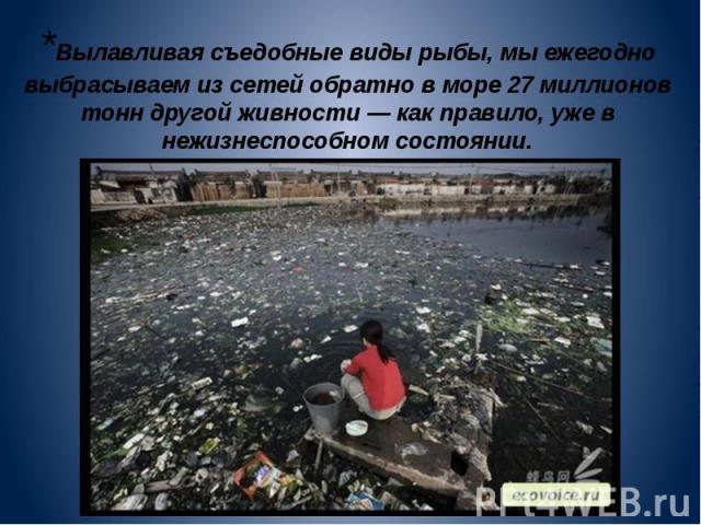 *Вылавливая съедобные виды рыбы, мы ежегодно выбрасываем из сетей обратно в море 27 миллионов тонн другой живности — как правило, уже в нежизнеспособном состоянии.