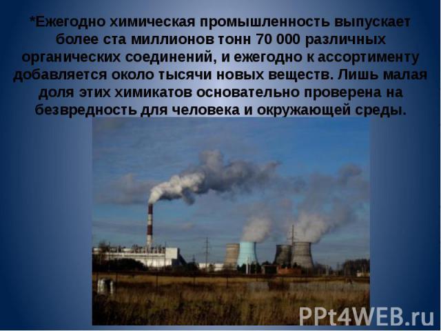 *Ежегодно химическая промышленность выпускает более ста миллионов тонн 70 000 различных органических соединений, и ежегодно к ассортименту добавляется около тысячи новых веществ. Лишь малая доля этих химикатов основательно проверена на безвредность …