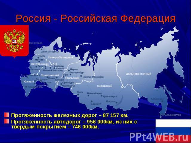Россия - Российская Федерация Протяженность железных дорог – 87 157 км.Протяженность автодорог – 956 000км, из них с твердым покрытием – 746 000км.