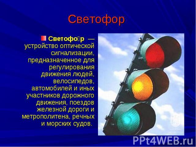 Светофор Светофор — устройство оптической сигнализации, предназначенное для регулирования движения людей, велосипедов, автомобилей и иных участников дорожного движения, поездов железной дороги и метрополитена, речных и морских судов.