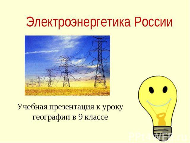 Электроэнергетика России Учебная презентация к уроку географии в 9 классе