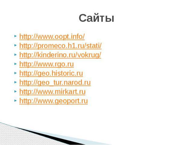 Сайты http://www.oopt.info/http://promeco.h1.ru/stati/http://kinderino.ru/vokrug/http://www.rgo.ruhttp://geo.historic.ruhttp://geo_tur.narod.ruhttp://www.mirkart.ruhttp://www.geoport.ru