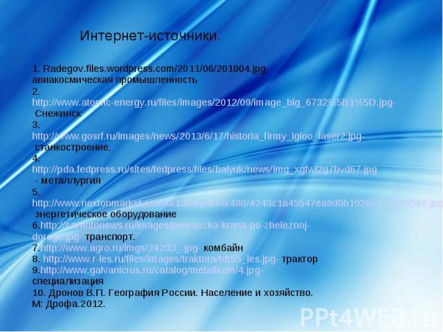 Интернет-источники.1. Radegov.files.wordpress.com/2011/06/201004.jpg- авиакосмическая промышленность2. http://www.atomic-energy.ru/files/images/2012/09/image_big_6732%5B1%5D.jpg- Снежинск3. http://www.gosrf.ru/images/news/2013/6/17/historia_firmy_ig…