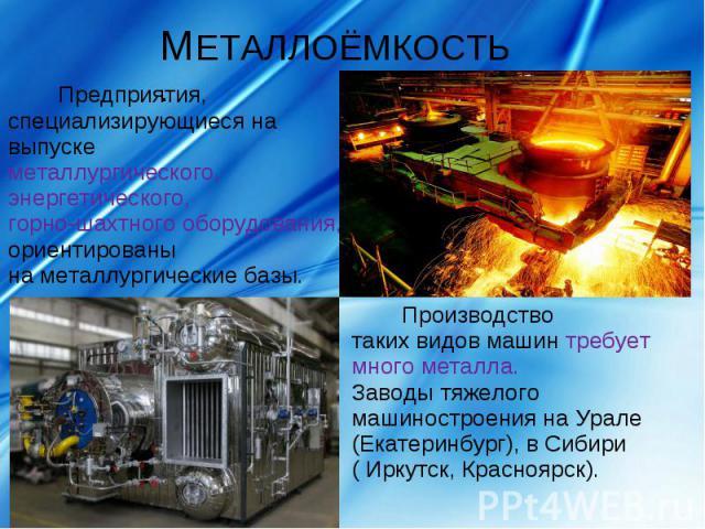 МЕТАЛЛОЁМКОСТЬ.Предприятия, специализирующиеся на выпускеметаллургического, энергетического, горно-шахтного оборудования, ориентированы на металлургические базы. Производство таких видов машин требует много металла.Заводы тяжелого машиностроения на …