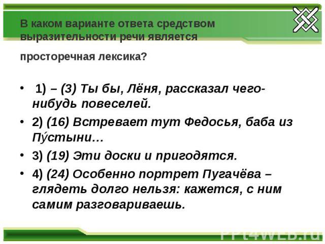 В каком варианте ответа средством выразительности речи являетсяпросторечная лексика? 1)– (3) Ты бы, Лёня, рассказал чего-нибудь повеселей.2)(16) Встревает тут Федосья, баба из Пýстыни…3)(19) Эти доски и пригодятся.4)(24) Особенно портрет Пуг…