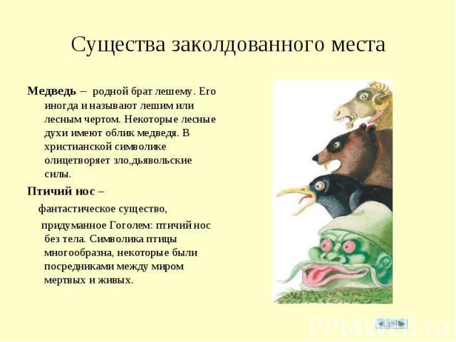 Существа заколдованного места Медведь – родной брат лешему. Его иногда и называют лешим или лесным чертом. Некоторые лесные духи имеют облик медведя. В христианской символике олицетворяет зло,дьявольские силы.Птичий нос – фантастическое существо, пр…