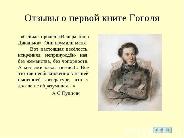 Отзывы о первой книге Гоголя «Сейчас прочёл «Вечера близ Диканьки».Они изумили меня. Вот настоящая весёлость, искренняя, непринуждён- ная, без жеманства, без чопорности. А местами какая поэзия!.. Всё это так необыкновенно в нашей нынешней литератур…