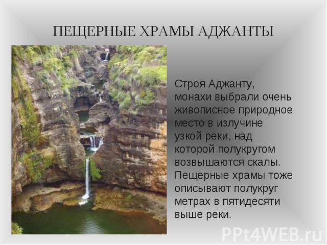 ПЕЩЕРНЫЕ ХРАМЫ АДЖАНТЫ Строя Аджанту, монахи выбрали очень живописное природное место в излучине узкой реки, над которой полукругом возвышаются скалы. Пещерные храмы тоже описывают полукруг метрах в пятидесяти выше реки.