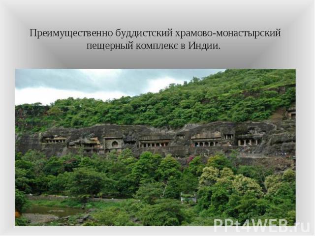 Преимущественно буддистский храмово-монастырский пещерный комплекс в Индии.