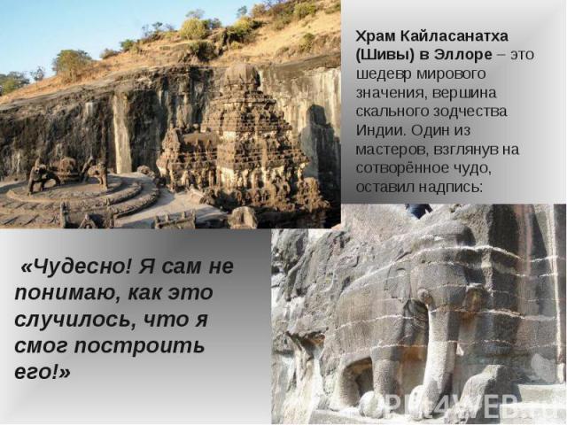 Храм Кайласанатха (Шивы) в Эллоре – это шедевр мирового значения, вершина скального зодчества Индии. Один из мастеров, взглянув на сотворённое чудо, оставил надпись: «Чудесно! Я сам не понимаю, как это случилось, что я смог построить его!»