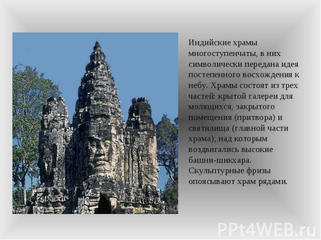 Индийские храмы многоступенчаты, в них символически передана идея постепенного восхождения к небу. Храмы состоят из трех частей: крытой галереи для молящихся, закрытого помещения (притвора) и святилища (главной части храма), над которым воздвигались…