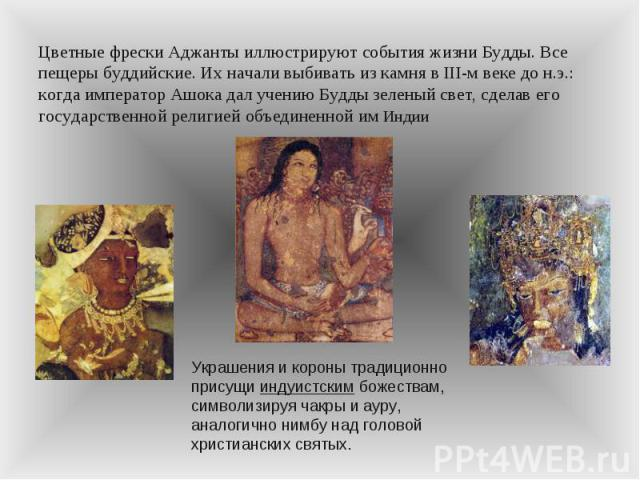 Цветные фрески Аджанты иллюстрируют события жизни Будды. Все пещеры буддийские. Их начали выбивать из камня в III-м веке до н.э.: когда император Ашока дал учению Будды зеленый свет, сделав его государственной религией объединенной им Индии Украшени…