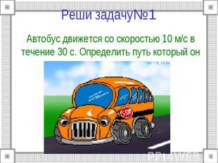 Реши задачу№1 Автобус движется со скоростью 10 м/c в течение 30 с. Определить пу