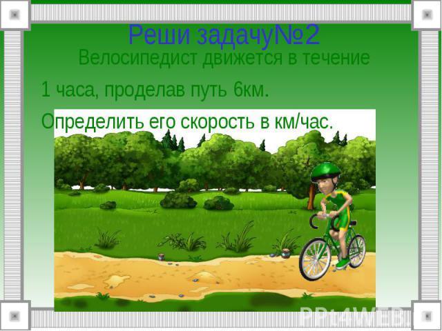 Реши задачу№2 Велосипедист движется в течение1 часа, проделав путь 6км.Определить его скорость в км/час.