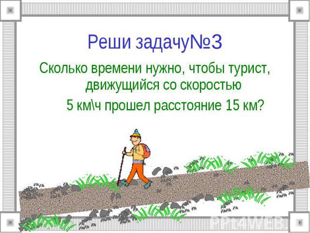 Реши задачу№3 Сколько времени нужно, чтобы турист, движущийся со скоростью 5 км\ч прошел расстояние 15 км?