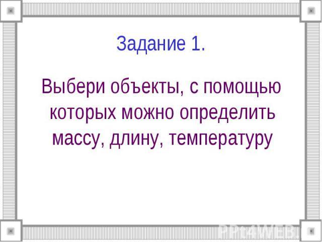 Задание 1. Выбери объекты, с помощью которых можно определить массу, длину, температуру