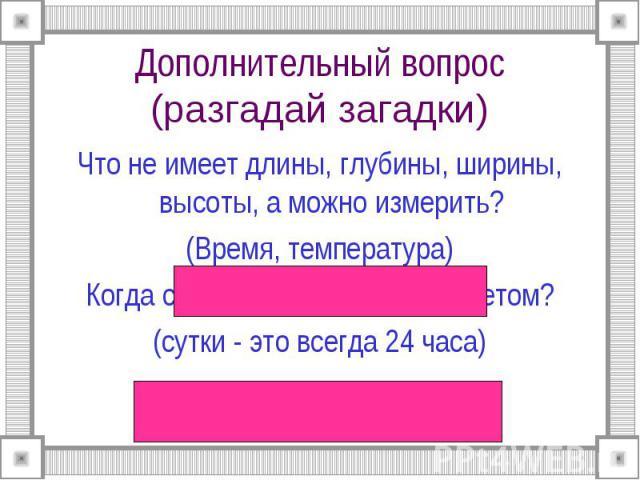 Дополнительный вопрос(разгадай загадки) Что не имеет длины, глубины, ширины, высоты, а можно измерить?(Время, температура)Когда сутки короче: зимой или летом?(сутки - это всегда 24 часа)