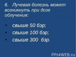 6. Лучевая болезнь может возникнуть при дозе облучения: свыше 50 бэр; свыше 100