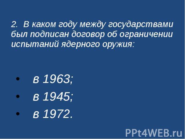 2. В каком году между государствами был подписан договор об ограничении испытаний ядерного оружия: в 1963; в 1945; в 1972.