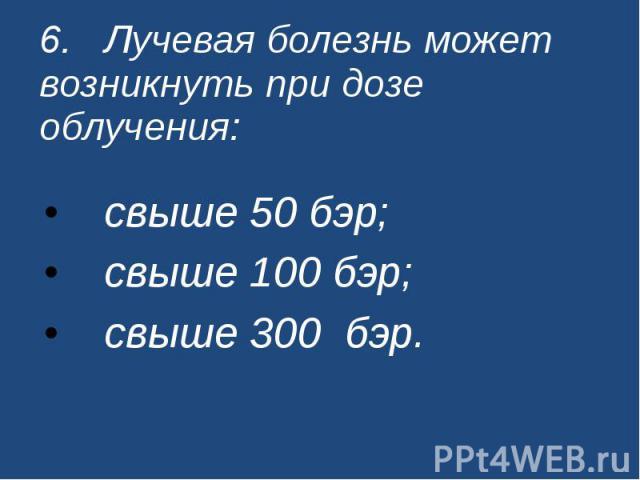 6. Лучевая болезнь может возникнуть при дозе облучения: свыше 50 бэр; свыше 100 бэр; свыше 300 бэр.