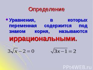 Определение Уравнения, в которых переменная содержится под знаком корня, называю
