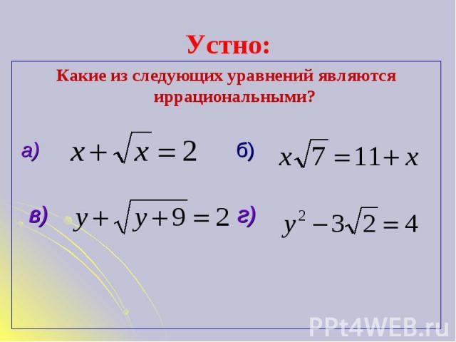 Устно: Какие из следующих уравнений являются иррациональными? а) б) в) г)