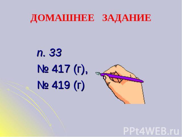 ДОМАШНЕЕ ЗАДАНИЕ п. 33№ 417 (г), № 419 (г)