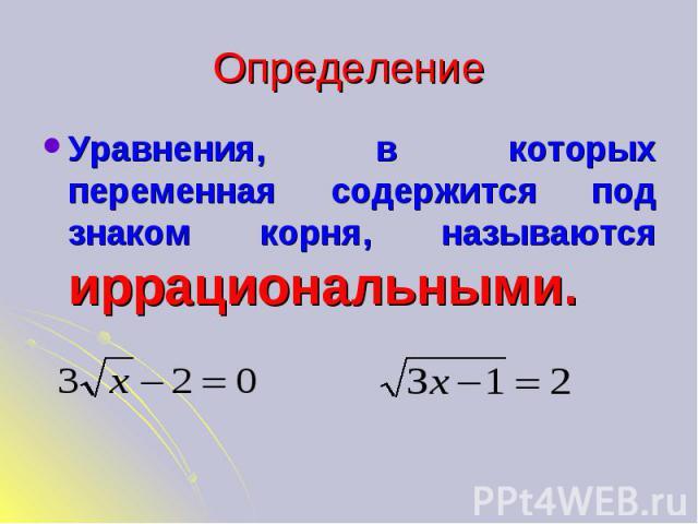 Определение Уравнения, в которых переменная содержится под знаком корня, называются иррациональными.