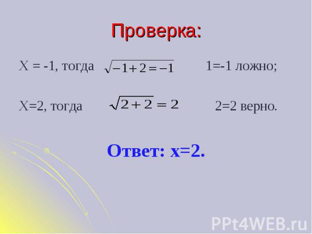 Проверка: Х = -1, тогда 1=-1 ложно;Х=2, тогда 2=2 верно.Ответ: х=2.