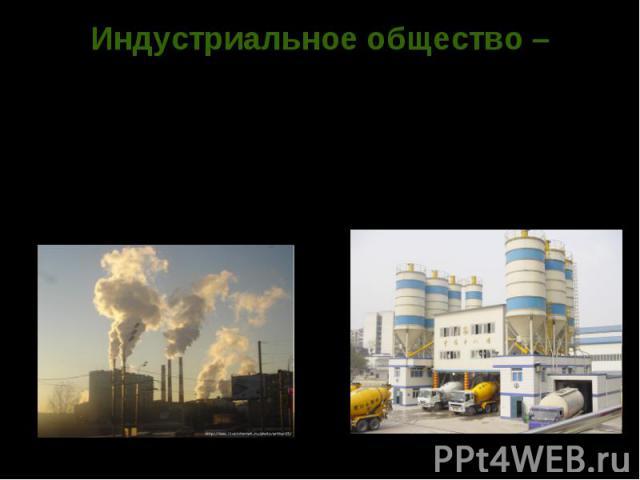 Индустриальное общество – ступень в развитии общества, в котором преобладает промышленность