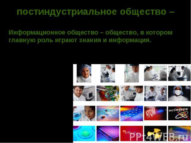 постиндустриальное общество – Информационное общество – общество, в котором главную роль играют знания и информация.В США, Канаде, Японии, Франции, Англии, Германии - обеспечен высокий уровень развития: науки и техники, образования, сферы услуг, Инф…