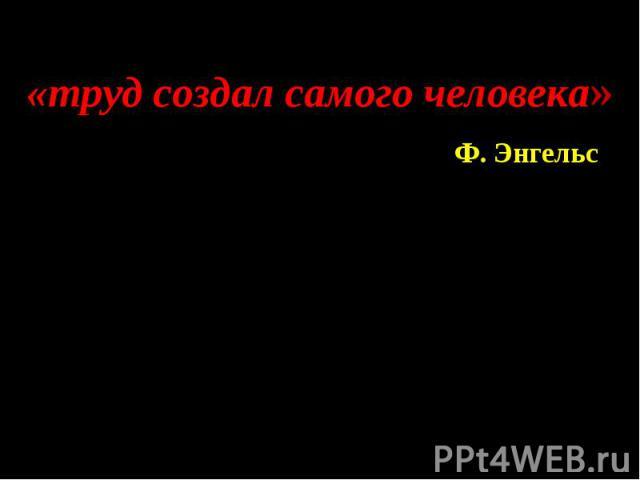 «труд создал самого человека» Ф. Энгельс