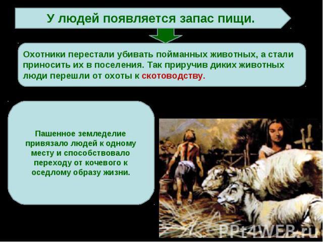 У людей появляется запас пищи. Охотники перестали убивать пойманных животных, а стали приносить их в поселения. Так приручив диких животных люди перешли от охоты к скотоводству.Пашенное земледелие привязало людей к одному месту и способствовало пере…