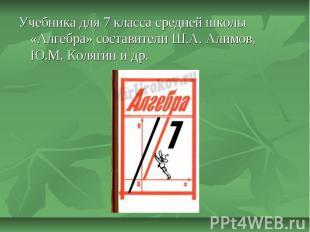 Учебника для 7 класса средней школы «Алгебра» составители Ш.А. Алимов, Ю.М. Коля