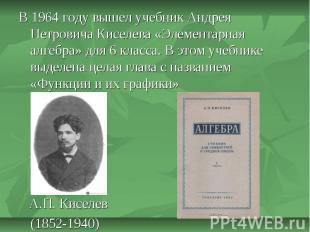 В 1964 году вышел учебник Андрея Петровича Киселева «Элементарная алгебра» для 6