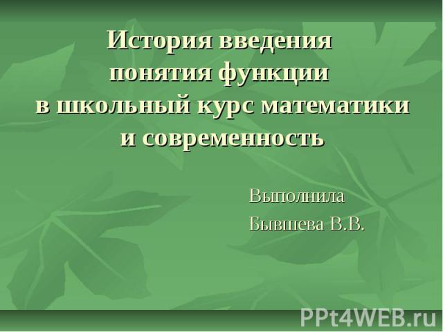 История введения понятия функции в школьный курс математики и современность Выполнила Бывшева В.В.