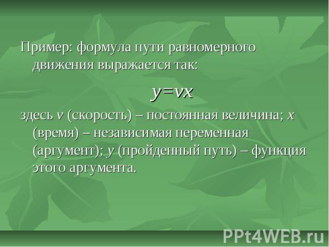 Пример: формула пути равномерного движения выражается так:y=vxздесь v (скорость) – постоянная величина; x (время) – независимая переменная (аргумент); y (пройденный путь) – функция этого аргумента.