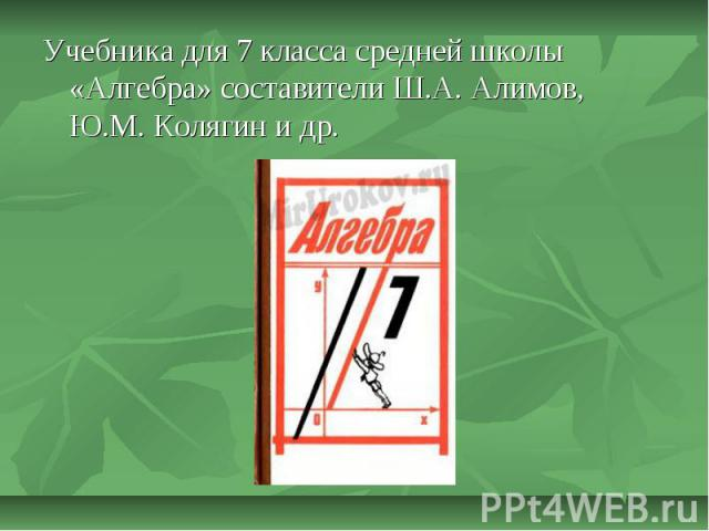 Учебника для 7 класса средней школы «Алгебра» составители Ш.А. Алимов, Ю.М. Колягин и др.
