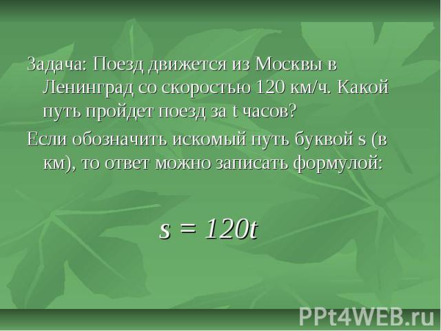 Задача: Поезд движется из Москвы в Ленинград со скоростью 120 км/ч. Какой путь пройдет поезд за t часов?Если обозначить искомый путь буквой s (в км), то ответ можно записать формулой:s = 120t
