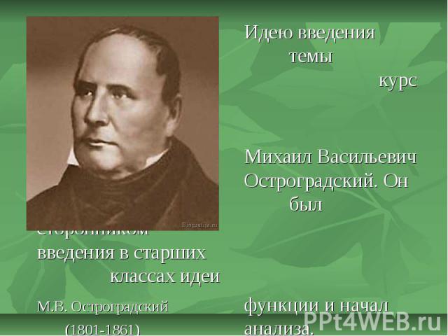 Идею введения темы «Функция» в курс алгебры высказывал Михаил Васильевич Остроградский. Он был сторонником введения в старших классах идеи М.В. Остроградскийфункции и начал (1801-1861) анализа.