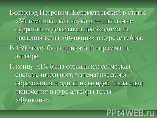 Всеволод Петрович Шереметьевский в статье «Математика, как наука и ее школьные суррогаты» доказывал необходимость введения темы «Функция» в курс алгебры. В 1890 году была принята программа по алгебре.К концу XIX была создана классическая система шко…