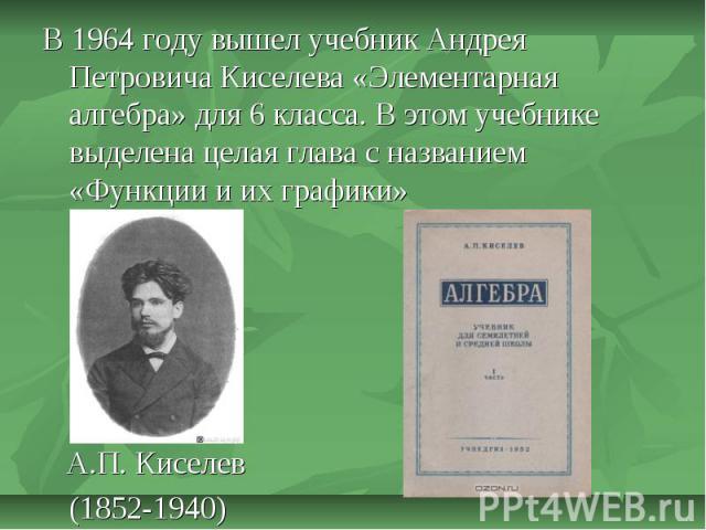 В 1964 году вышел учебник Андрея Петровича Киселева «Элементарная алгебра» для 6 класса. В этом учебнике выделена целая глава с названием «Функции и их графики» А.П. Киселев(1852-1940)