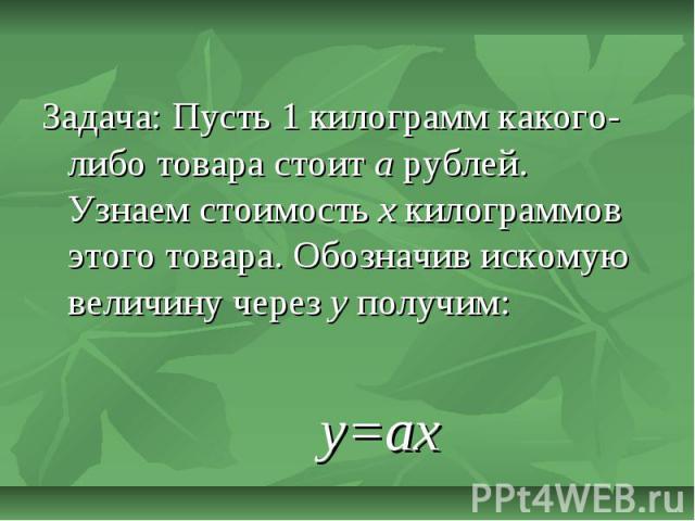 Задача: Пусть 1 килограмм какого-либо товара стоит а рублей. Узнаем стоимость х килограммов этого товара. Обозначив искомую величину через у получим:у=ах