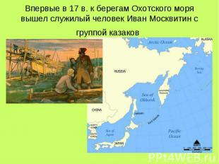 Впервые в 17 в. к берегам Охотского моря вышел служилый человек Иван Москвитин с