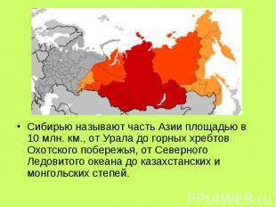 Сибирью называют часть Азии площадью в 10 млн. км., от Урала до горных хребтов О