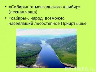 «Сибирь» от монгольского «шибир» (лесная чаща) «сабиры», народ, возможно, населя