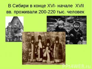 В Сибири в конце XVI- начале XVII вв. проживали 200-220 тыс. человек